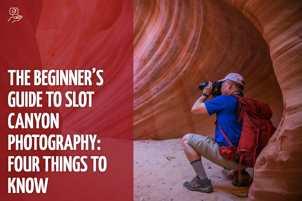 The Beginner's Guide To Slot Canyon Photography: Four Things To Know